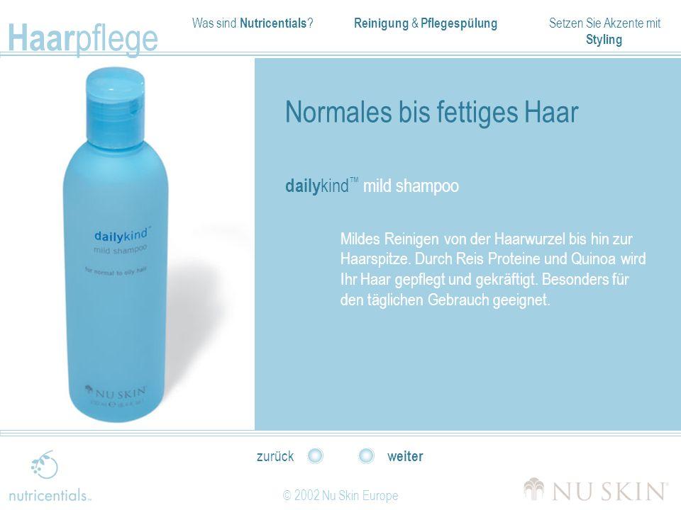 Was sind Nutricentials ? Reinigung & Pflegespülung Setzen Sie Akzente mit Styling Haar pflege © 2002 Nu Skin Europe weiter zurück Normales bis fettige
