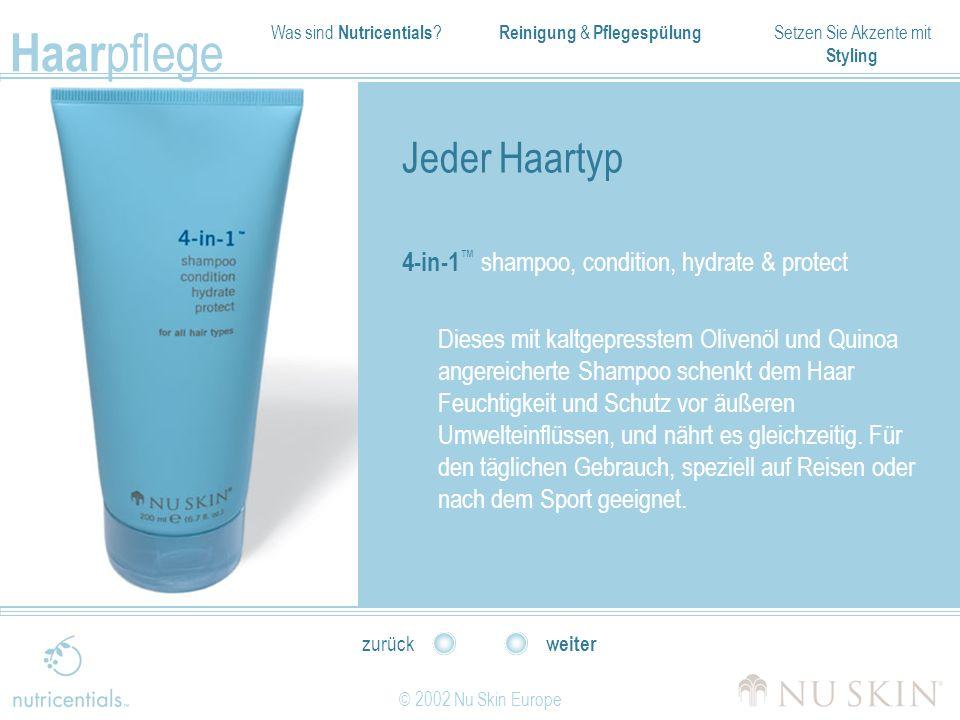 Was sind Nutricentials ? Reinigung & Pflegespülung Setzen Sie Akzente mit Styling Haar pflege © 2002 Nu Skin Europe weiter zurück Jeder Haartyp 4-in-1