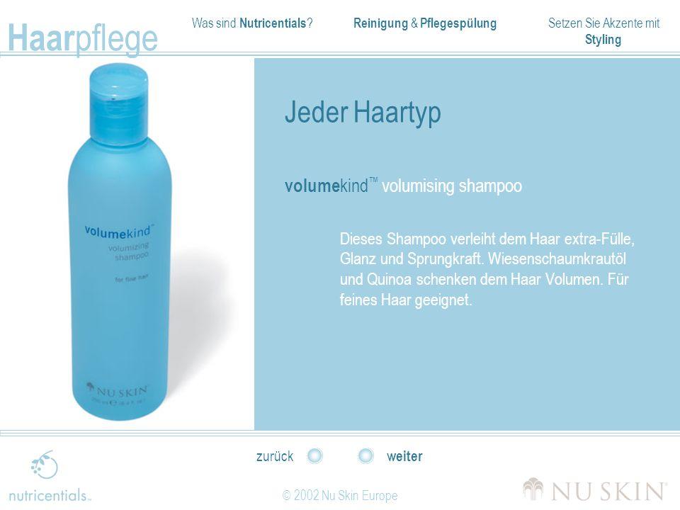 Was sind Nutricentials ? Reinigung & Pflegespülung Setzen Sie Akzente mit Styling Haar pflege © 2002 Nu Skin Europe weiter zurück Jeder Haartyp volume