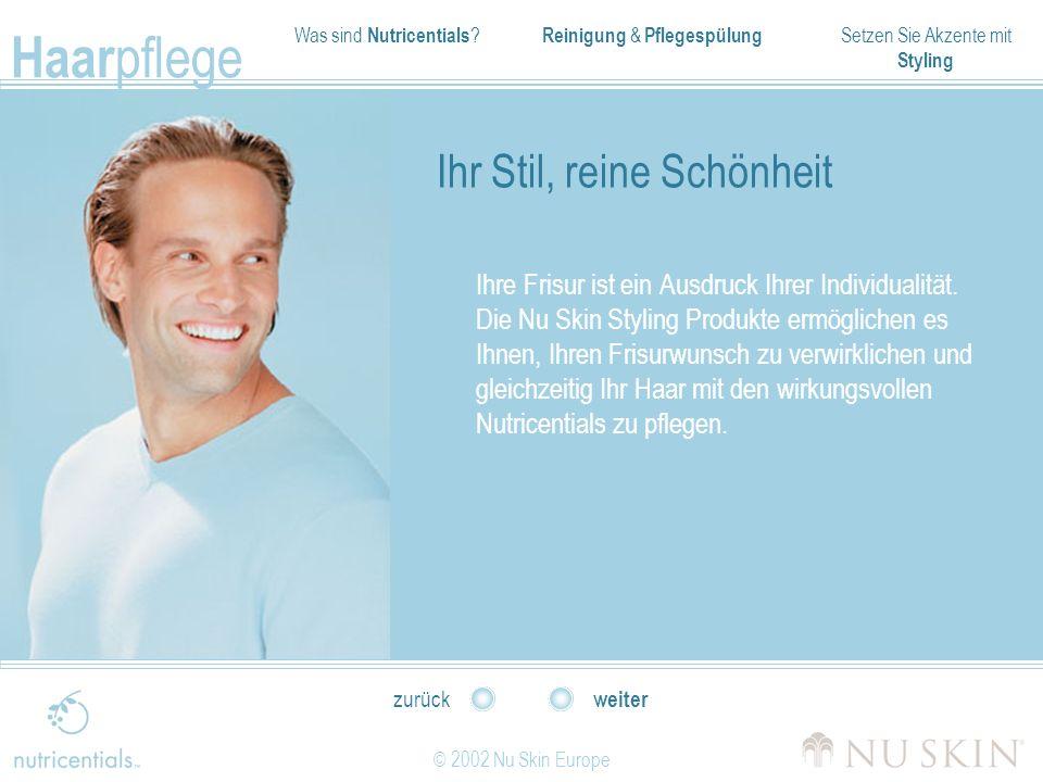 Was sind Nutricentials ? Reinigung & Pflegespülung Setzen Sie Akzente mit Styling Haar pflege © 2002 Nu Skin Europe weiter zurück Ihr Stil, reine Schö