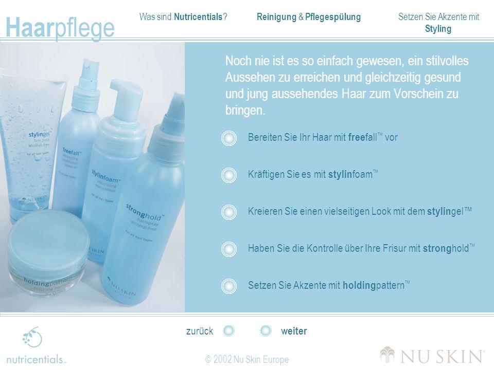 Was sind Nutricentials ? Reinigung & Pflegespülung Setzen Sie Akzente mit Styling Haar pflege © 2002 Nu Skin Europe weiter zurück Noch nie ist es so e