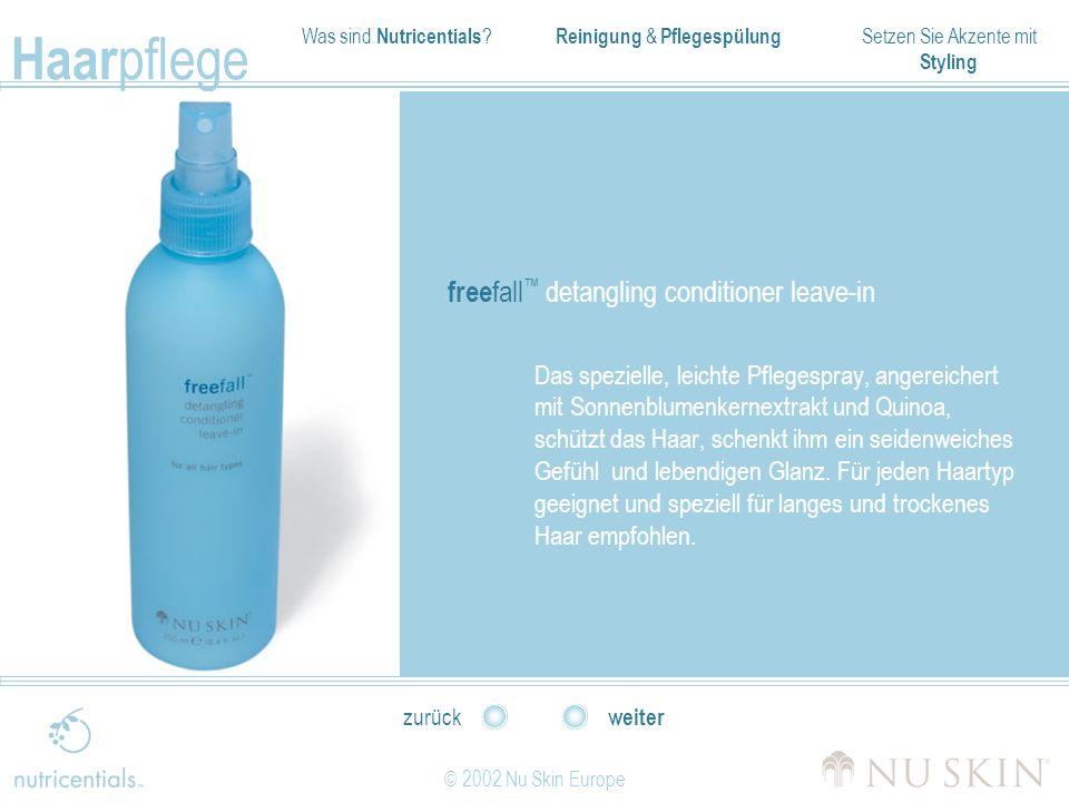 Was sind Nutricentials ? Reinigung & Pflegespülung Setzen Sie Akzente mit Styling Haar pflege © 2002 Nu Skin Europe weiter zurück free fall detangling
