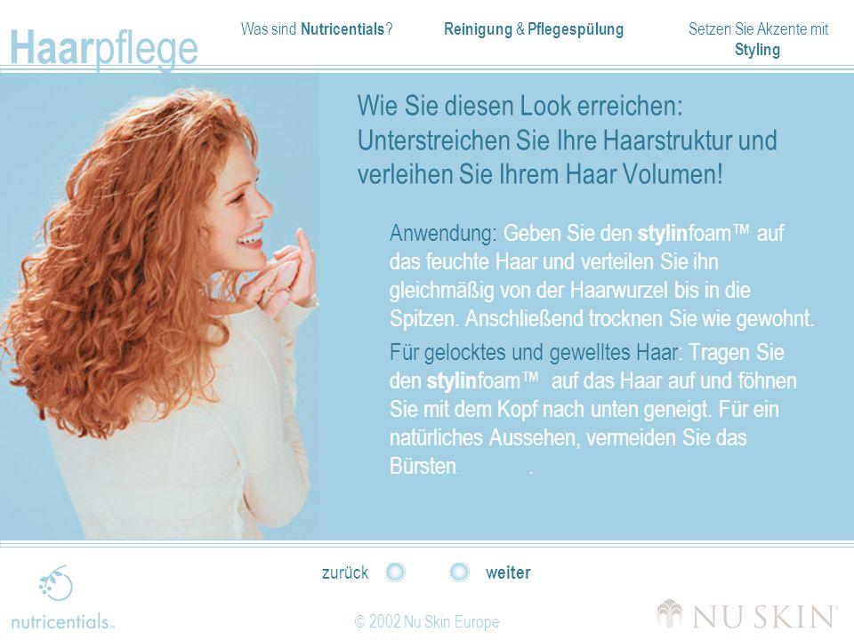 Was sind Nutricentials ? Reinigung & Pflegespülung Setzen Sie Akzente mit Styling Haar pflege © 2002 Nu Skin Europe weiter zurück Wie Sie diesen Look