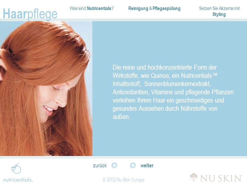 Was sind Nutricentials ? Reinigung & Pflegespülung Setzen Sie Akzente mit Styling Haar pflege © 2002 Nu Skin Europe weiter zurück Die reine und hochko