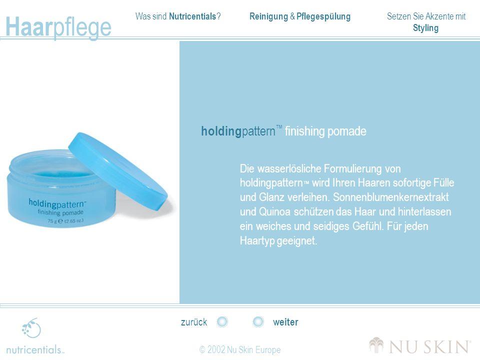 Was sind Nutricentials ? Reinigung & Pflegespülung Setzen Sie Akzente mit Styling Haar pflege © 2002 Nu Skin Europe weiter zurück holding pattern fini