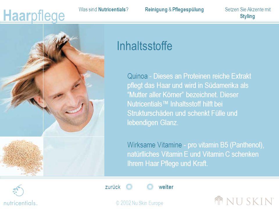Was sind Nutricentials ? Reinigung & Pflegespülung Setzen Sie Akzente mit Styling Haar pflege © 2002 Nu Skin Europe weiter zurück Inhaltsstoffe Quinoa