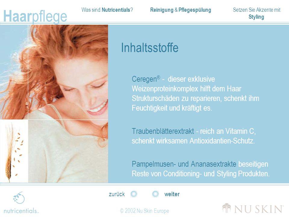 Was sind Nutricentials ? Reinigung & Pflegespülung Setzen Sie Akzente mit Styling Haar pflege © 2002 Nu Skin Europe weiter zurück Inhaltsstoffe Cerege
