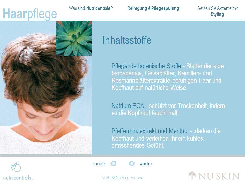 Was sind Nutricentials ? Reinigung & Pflegespülung Setzen Sie Akzente mit Styling Haar pflege © 2002 Nu Skin Europe weiter zurück Inhaltsstoffe Pflege