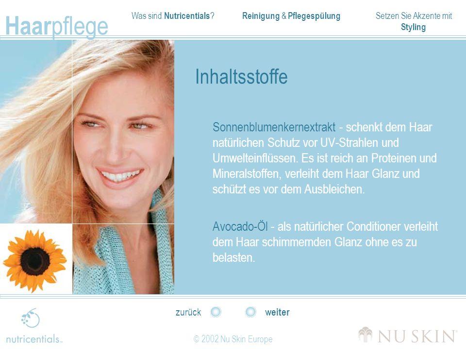 Was sind Nutricentials ? Reinigung & Pflegespülung Setzen Sie Akzente mit Styling Haar pflege © 2002 Nu Skin Europe weiter zurück Inhaltsstoffe Sonnen