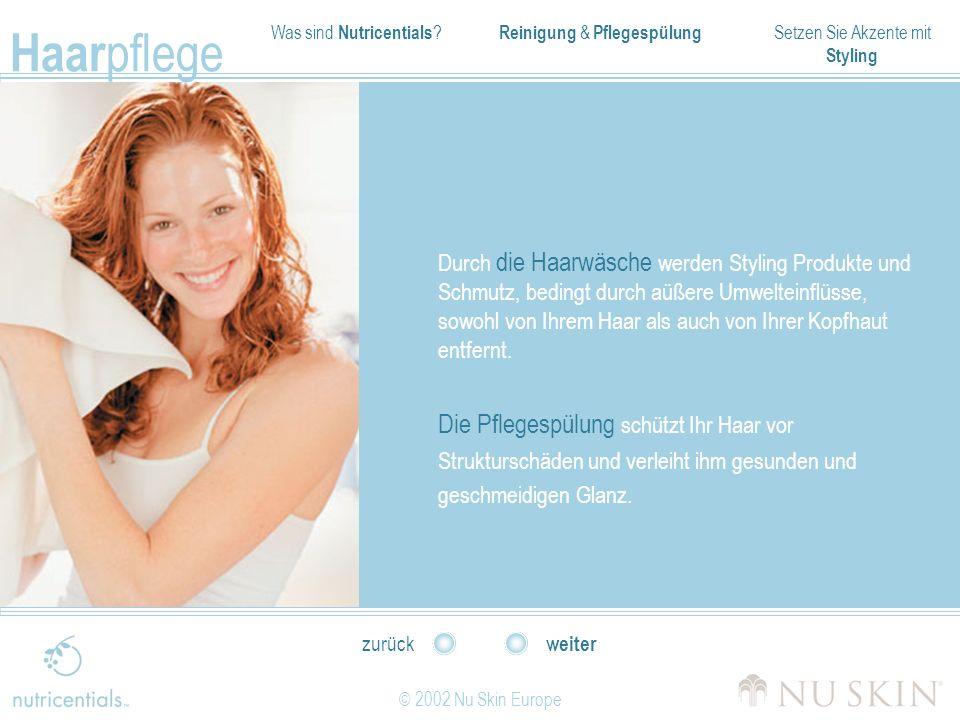 Was sind Nutricentials ? Reinigung & Pflegespülung Setzen Sie Akzente mit Styling Haar pflege © 2002 Nu Skin Europe weiter zurück Durch die Haarwäsche