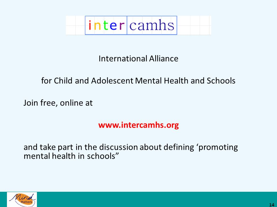International Alliance for Child and Adolescent Mental Health and Schools Join free, online at www.intercamhs.org and take part in the discussion about defining promoting mental health in schools 14