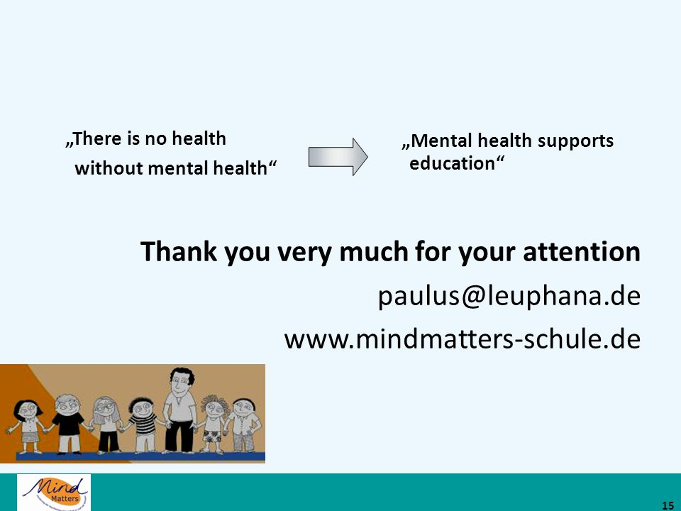 Thank you very much for your attention paulus@leuphana.de www.mindmatters-schule.de Mental health supports education There is no health without mental health 15