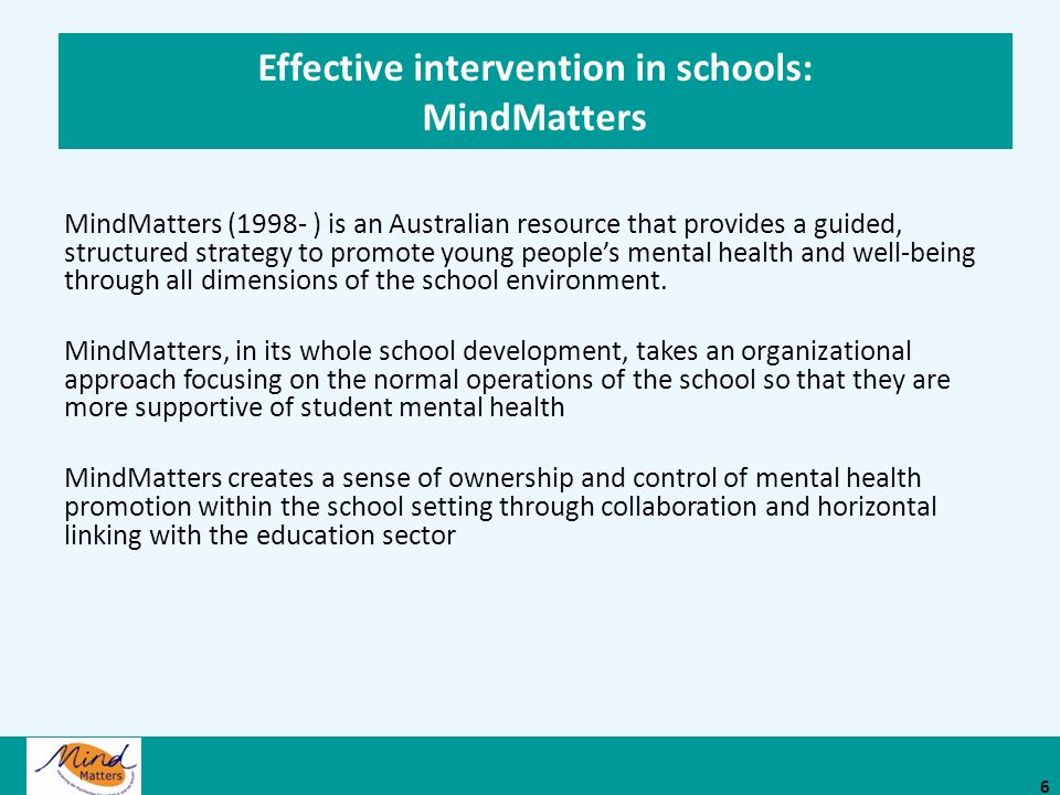 Effective intervention in schools: MindMatters MindMatters (1998- ) is an Australian resource that provides a guided, structured strategy to promote young peoples mental health and well-being through all dimensions of the school environment.
