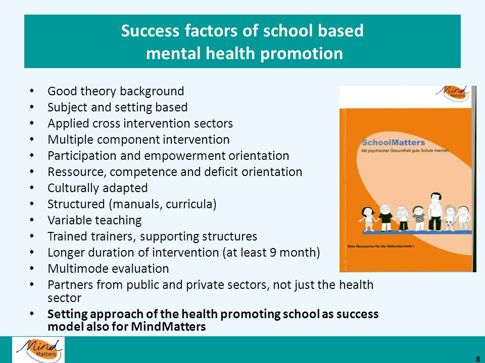 Shift in perspective MindMatters: Programm for mental health promotion in the tradition of the health promoting school Mental health promotion as a catalyst to improve education in schools Focus on education and quality of schools and effective school MindMatters: To make a good school with mental health 9