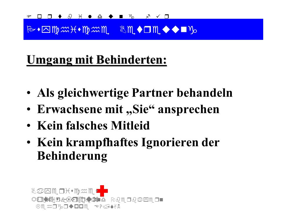 Bezirksverband Oberbayern Lehrgruppe EH/SAN F o r t b i l d u n g f ü r d i e A u s b i l d e r S A N Bayerisches Rotes Kreuz Psychische Betreuung Umgang mit Behinderten: Als gleichwertige Partner behandeln Erwachsene mit Sie ansprechen Kein falsches Mitleid Kein krampfhaftes Ignorieren der Behinderung