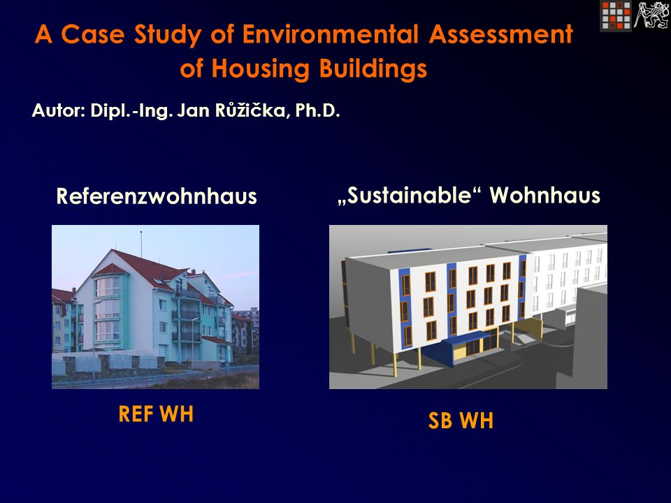 A Case Study of Environmental Assessment of Housing Buildings Referenzwohnhaus REF WH Autor: Dipl.-Ing. Jan Růžička, Ph.D. Sustainable Wohnhaus SB WH