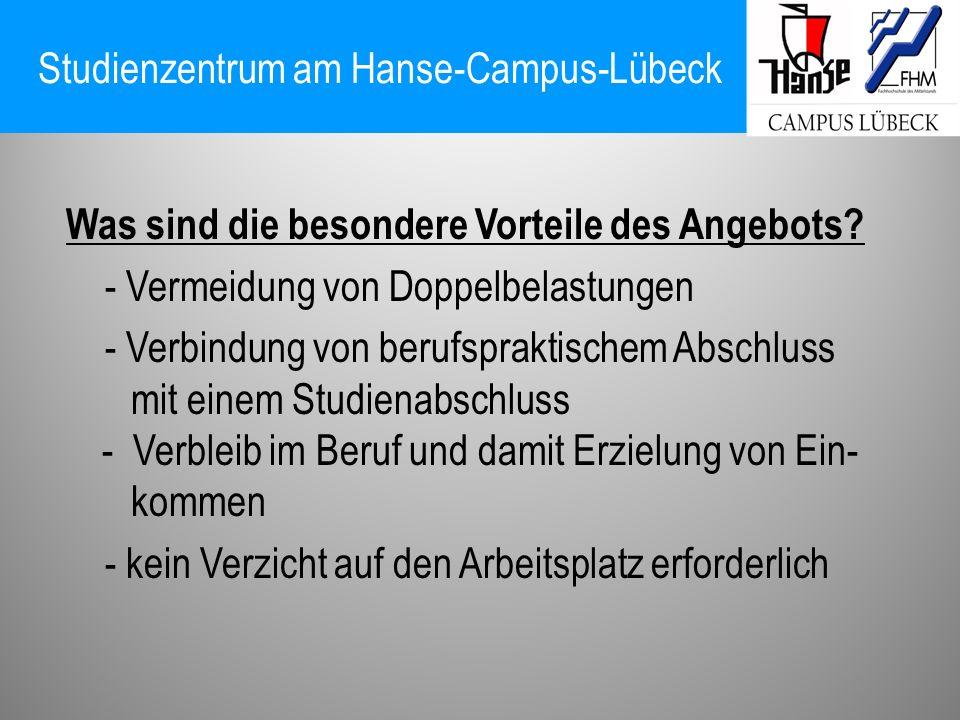 Studienzentrum am Hanse-Campus-Lübeck Was sind die besondere Vorteile des Angebots? - Vermeidung von Doppelbelastungen - Verbindung von berufspraktisc