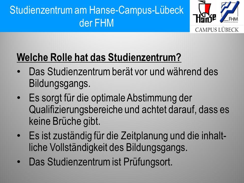 Studienzentrum am Hanse-Campus-Lübeck der FHM Welche Rolle hat das Studienzentrum? Das Studienzentrum berät vor und während des Bildungsgangs. Es sorg