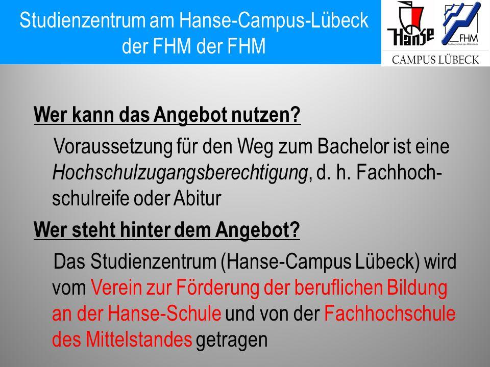 Studienzentrum am Hanse-Campus-Lübeck der FHM der FHM Wer kann das Angebot nutzen? Voraussetzung für den Weg zum Bachelor ist eine Hochschulzugangsber