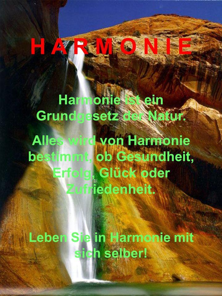 H A R M O N I E Harmonie ist ein Grundgesetz der Natur. Alles wird von Harmonie bestimmt, ob Gesundheit, Erfolg, Glück oder Zufriedenheit. Leben Sie i