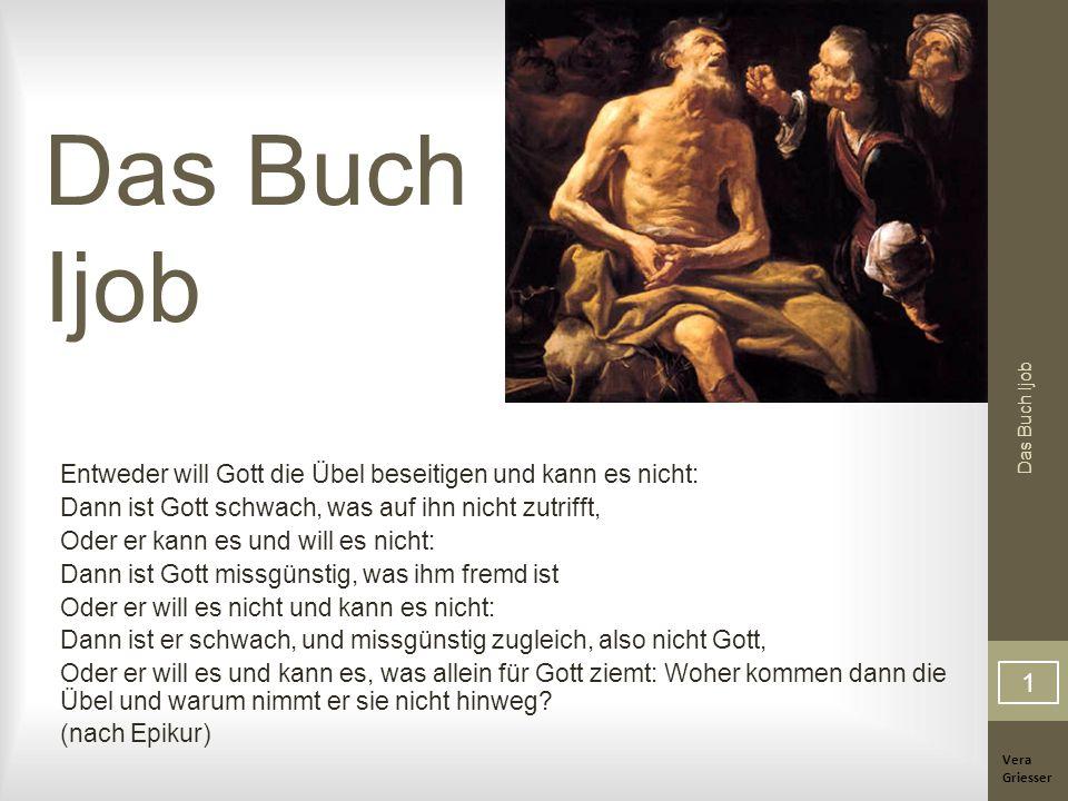 Vera Griesser Das Buch Ijob Entweder will Gott die Übel beseitigen und kann es nicht: Dann ist Gott schwach, was auf ihn nicht zutrifft, Oder er kann