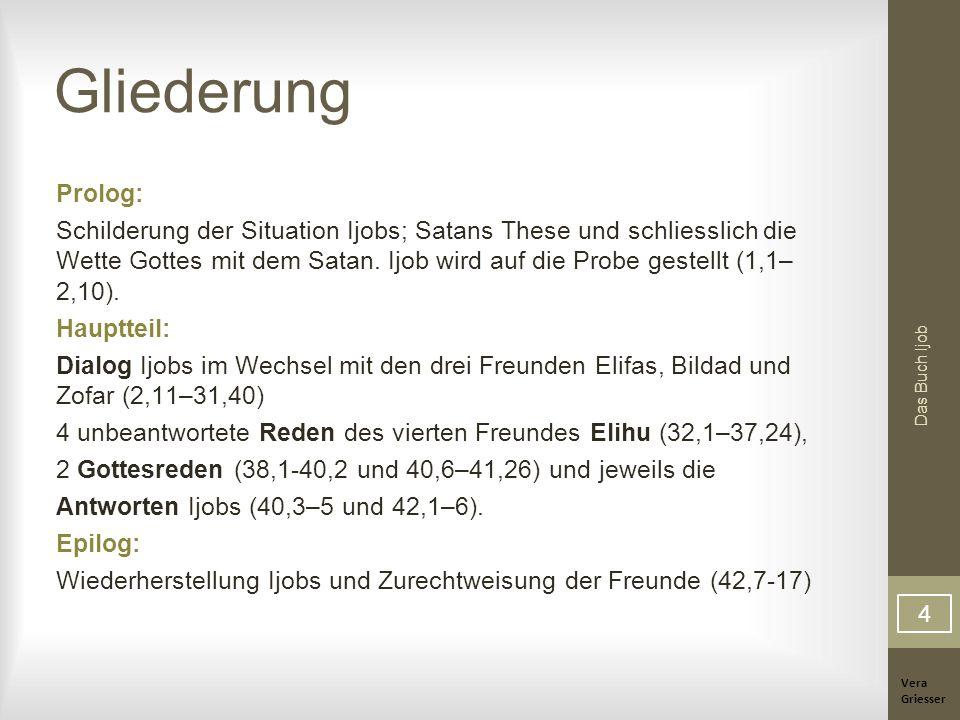Vera Griesser Das Buch Ijob Gliederung Prolog: Schilderung der Situation Ijobs; Satans These und schliesslich die Wette Gottes mit dem Satan. Ijob wir