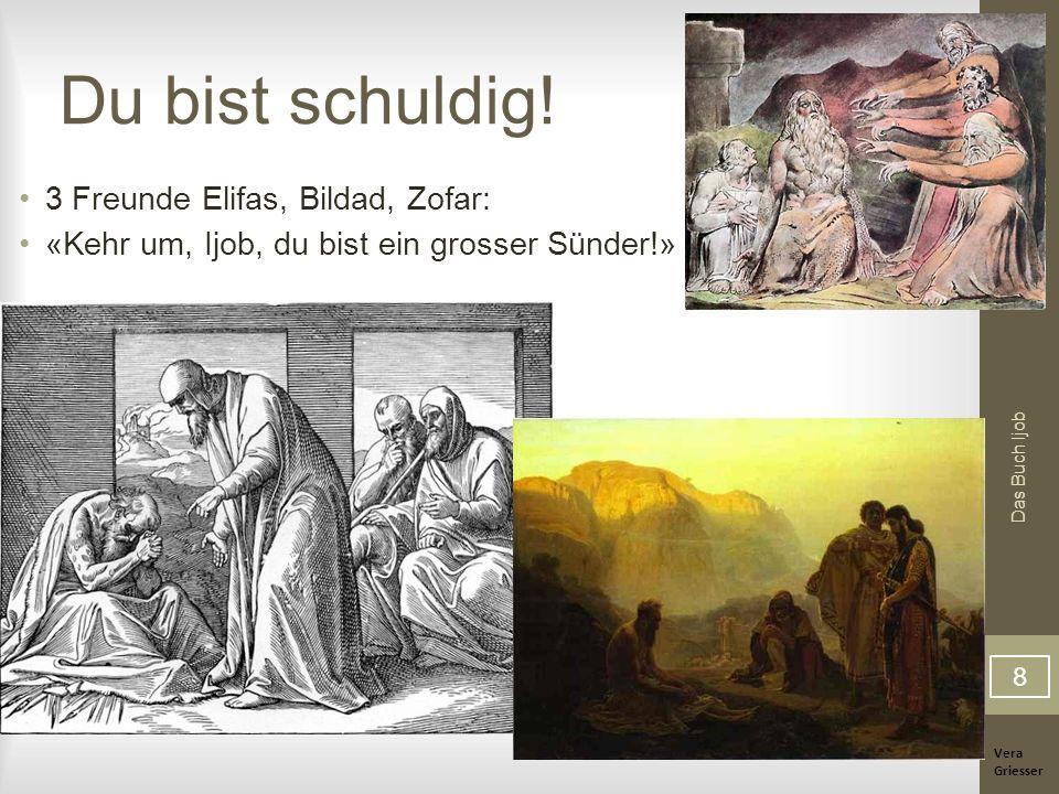Vera Griesser Das Buch Ijob Du bist schuldig! 3 Freunde Elifas, Bildad, Zofar: «Kehr um, Ijob, du bist ein grosser Sünder!» 8