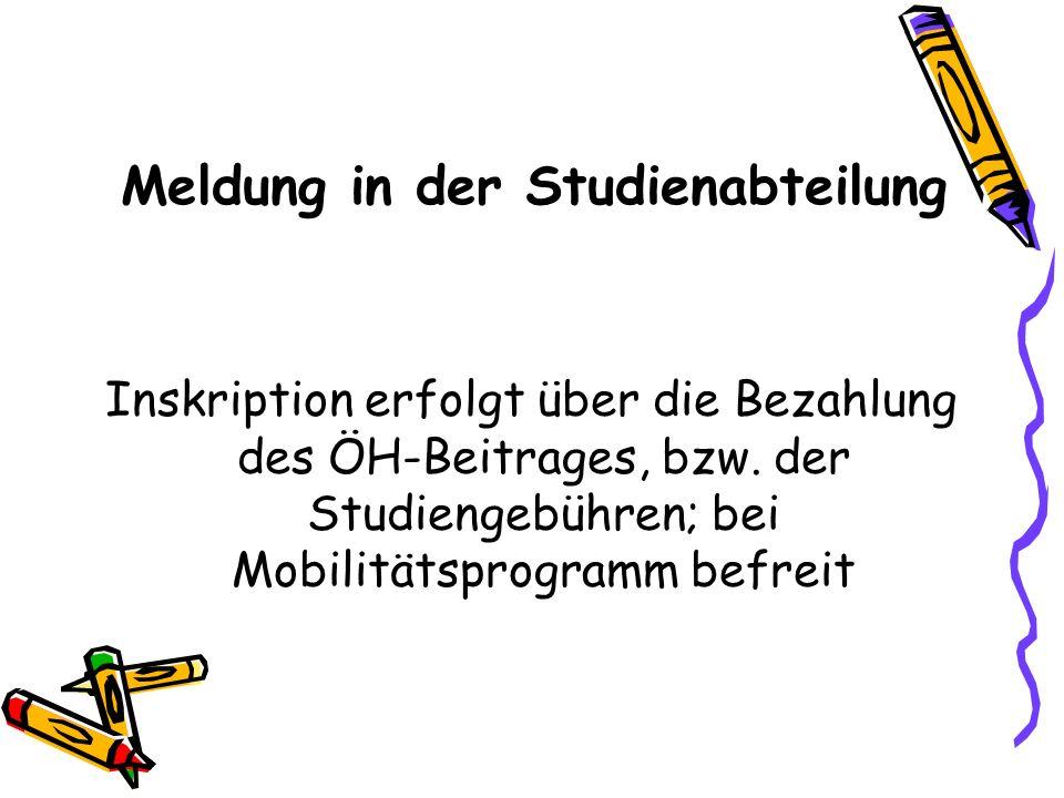 Meldung in der Studienabteilung Inskription erfolgt über die Bezahlung des ÖH-Beitrages, bzw. der Studiengebühren; bei Mobilitätsprogramm befreit