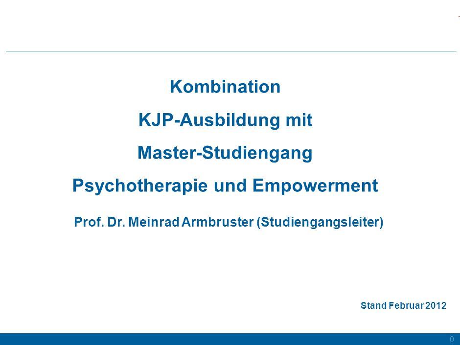 0 Kombination KJP-Ausbildung mit Master-Studiengang Psychotherapie und Empowerment Prof. Dr. Meinrad Armbruster (Studiengangsleiter) Stand Februar 201