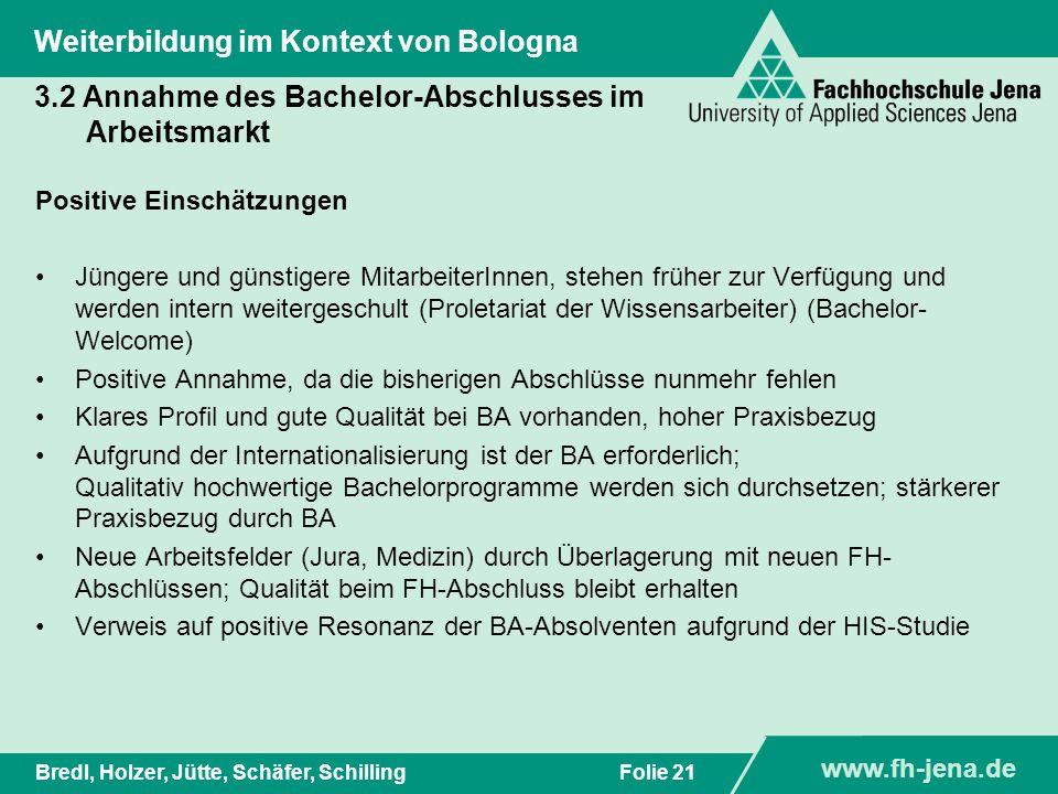www.fh-jena.de Titel der Präsentation www.fh-jena.de Folie 22Bredl, Holzer, Jütte, Schäfer, Schilling Weiterbildung im Kontext von Bologna 3.2 Annahme des Bachelor-Abschlusses im Arbeitsmarkt - Begründungen Negative Einschätzungen Arbeitsmarkt hat noch kaum Erfahrungen, Bachelor ist zu unbekannt, Diplom, Mag.