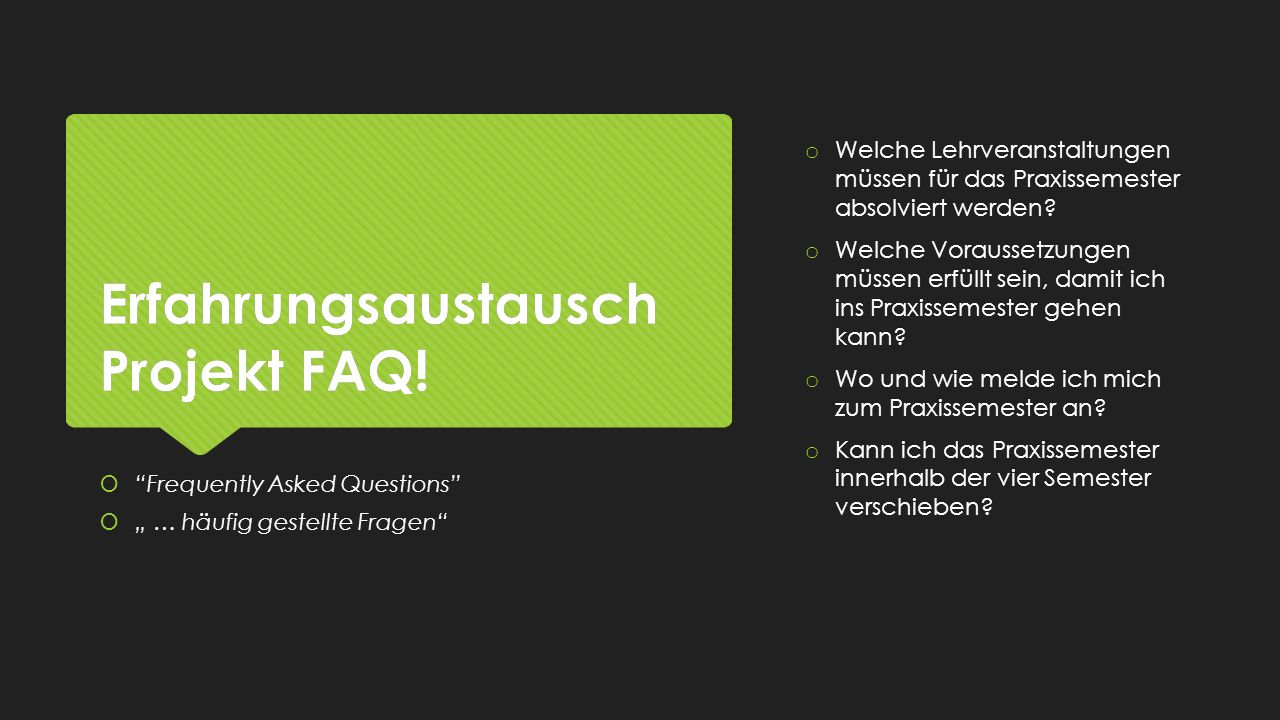 Erfahrungsaustausch Projekt FAQ! o Welche Lehrveranstaltungen müssen für das Praxissemester absolviert werden? o Welche Voraussetzungen müssen erfüllt