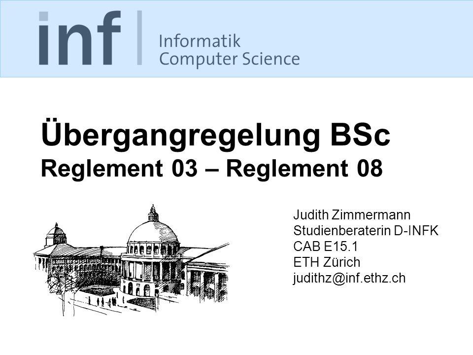 Übergangregelung BSc Reglement 03 – Reglement 08 Judith Zimmermann Studienberaterin D-INFK CAB E15.1 ETH Zürich judithz@inf.ethz.ch