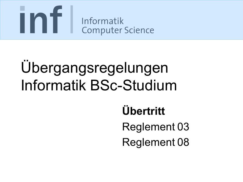 Übergangsregelungen Informatik BSc-Studium Übertritt Reglement 03 Reglement 08