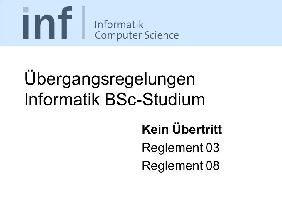 Übergangsregelungen Informatik BSc-Studium Kein Übertritt Reglement 03 Reglement 08