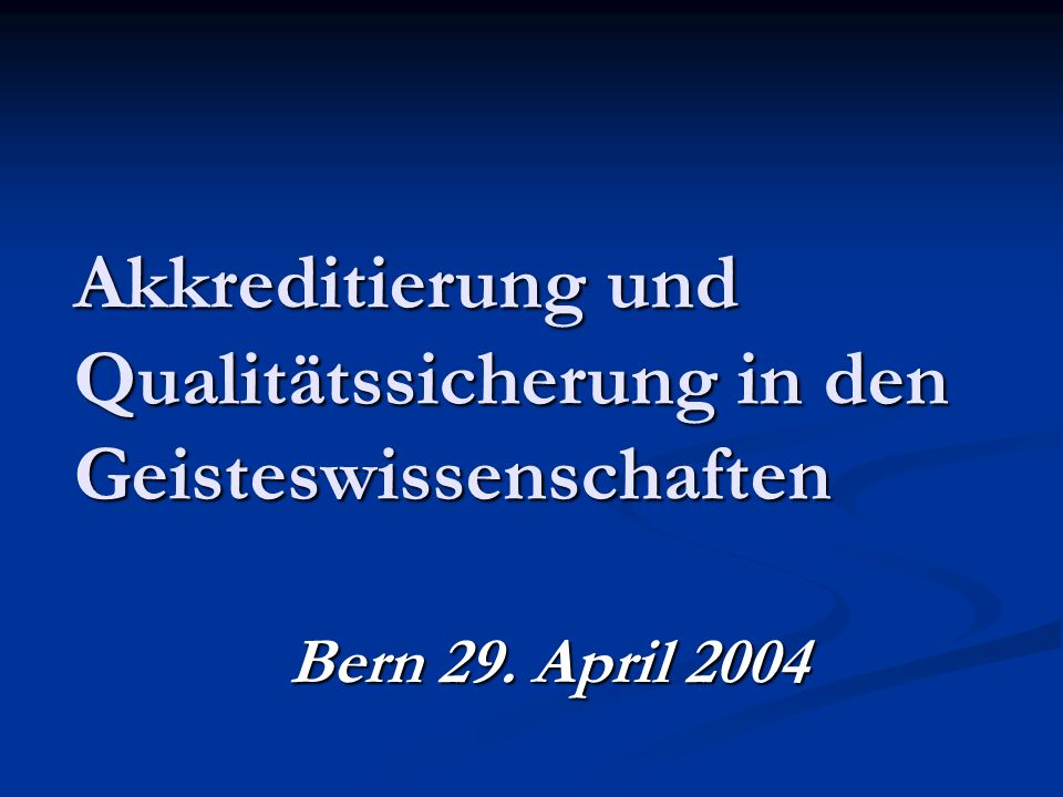 Akkreditierung und Qualitätssicherung in den Geisteswissenschaften Bern 29. April 2004