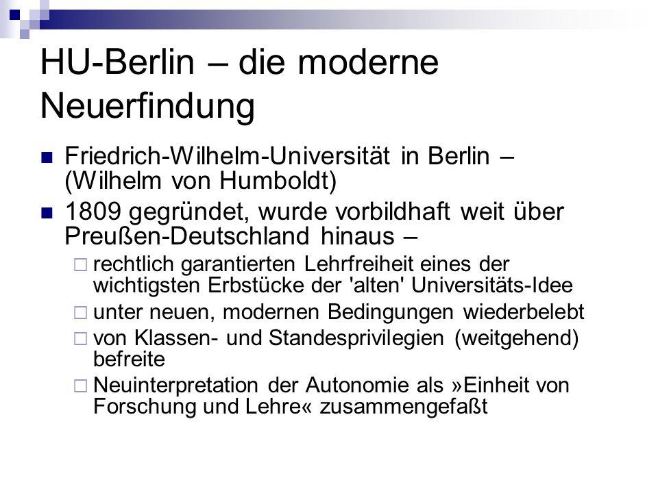 HU-Berlin – die moderne Neuerfindung Friedrich-Wilhelm-Universität in Berlin – (Wilhelm von Humboldt) 1809 gegründet, wurde vorbildhaft weit über Preußen-Deutschland hinaus – rechtlich garantierten Lehrfreiheit eines der wichtigsten Erbstücke der alten Universitäts-Idee unter neuen, modernen Bedingungen wiederbelebt von Klassen- und Standesprivilegien (weitgehend) befreite Neuinterpretation der Autonomie als »Einheit von Forschung und Lehre« zusammengefaßt