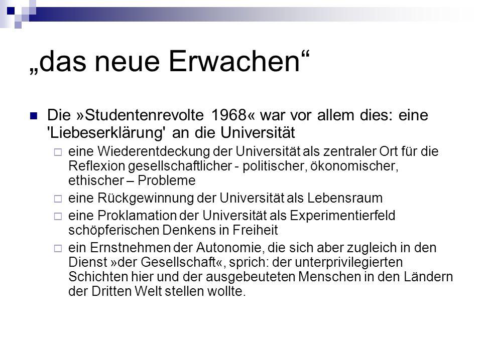 das neue Erwachen Die »Studentenrevolte 1968« war vor allem dies: eine 'Liebeserklärung' an die Universität eine Wiederentdeckung der Universität als