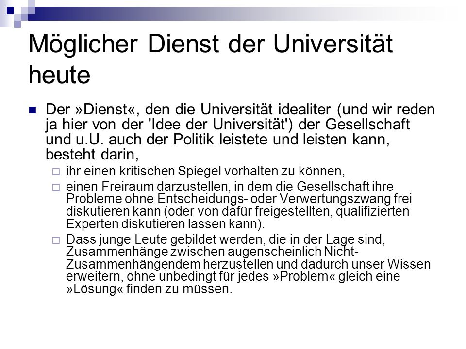 Möglicher Dienst der Universität heute Der »Dienst«, den die Universität idealiter (und wir reden ja hier von der Idee der Universität ) der Gesellschaft und u.U.