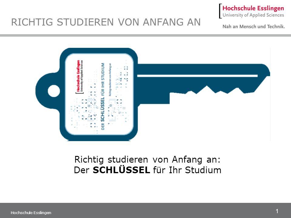 1 Hochschule Esslingen RICHTIG STUDIEREN VON ANFANG AN Richtig studieren von Anfang an: Der SCHLÜSSEL für Ihr Studium