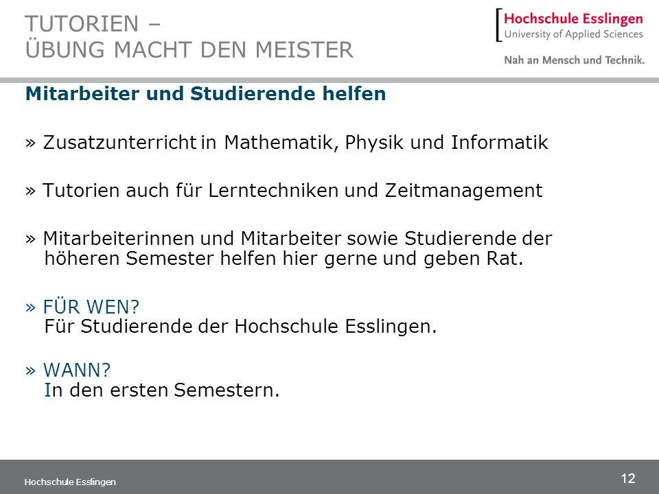 12 Hochschule Esslingen TUTORIEN – ÜBUNG MACHT DEN MEISTER Mitarbeiter und Studierende helfen » Zusatzunterricht in Mathematik, Physik und Informatik