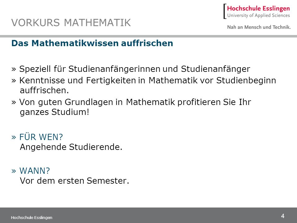 4 Hochschule Esslingen VORKURS MATHEMATIK Das Mathematikwissen auffrischen » Speziell für Studienanfängerinnen und Studienanfänger » Kenntnisse und Fe