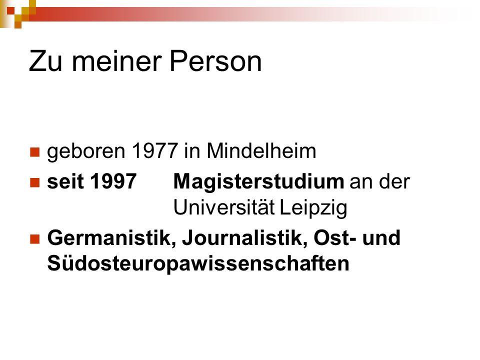 Zu meiner Person geboren 1977 in Mindelheim seit 1997 Magisterstudium an der Universität Leipzig Germanistik, Journalistik, Ost- und Südosteuropawissenschaften