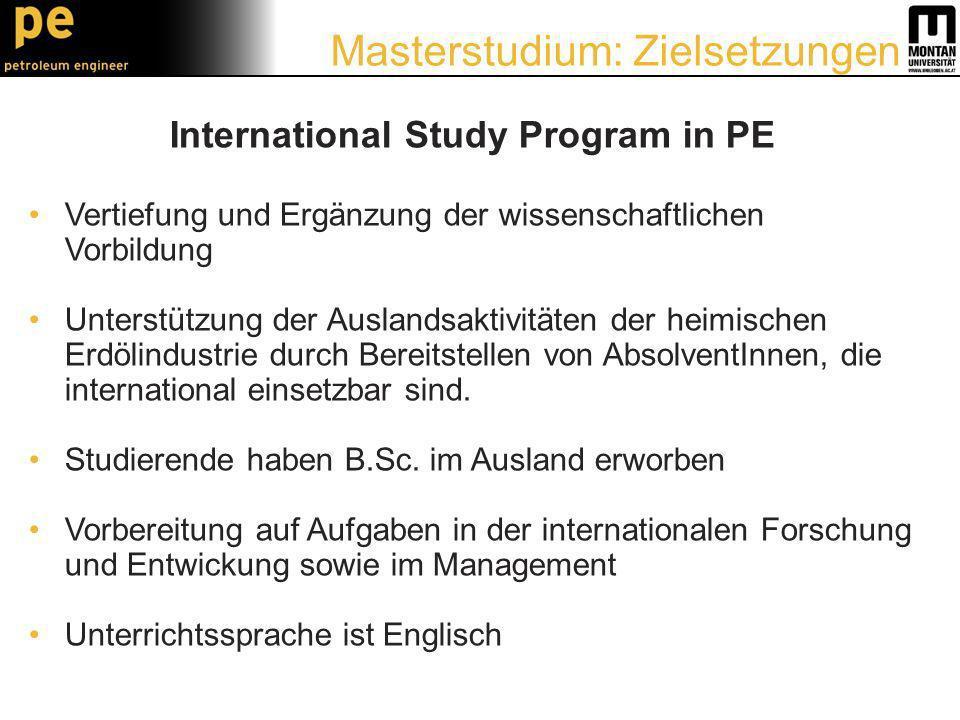 International Study Program in PE Vertiefung und Ergänzung der wissenschaftlichen Vorbildung Unterstützung der Auslandsaktivitäten der heimischen Erdölindustrie durch Bereitstellen von AbsolventInnen, die international einsetzbar sind.