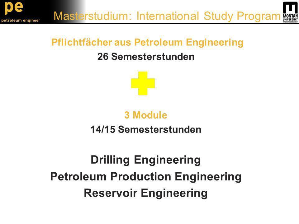 Pflichtfächer aus Petroleum Engineering 26 Semesterstunden 3 Module 14/15 Semesterstunden Drilling Engineering Petroleum Production Engineering Reservoir Engineering Masterstudium: International Study Program