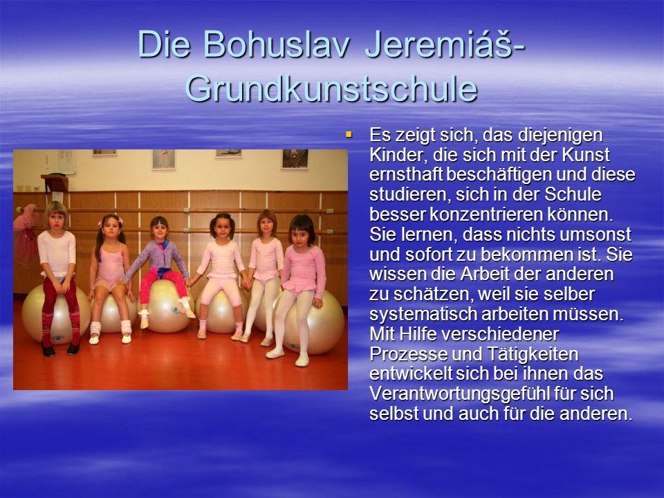 Die Bohuslav Jeremiáš- Grundkunstschule Es wird bei ihnen ein gesundes Selbstbewustsein entwickelt, sowie Eigenschaften wie Toleranz, Bereitschaft zu Teamzusammenarbeit und Selbstentscheiden.