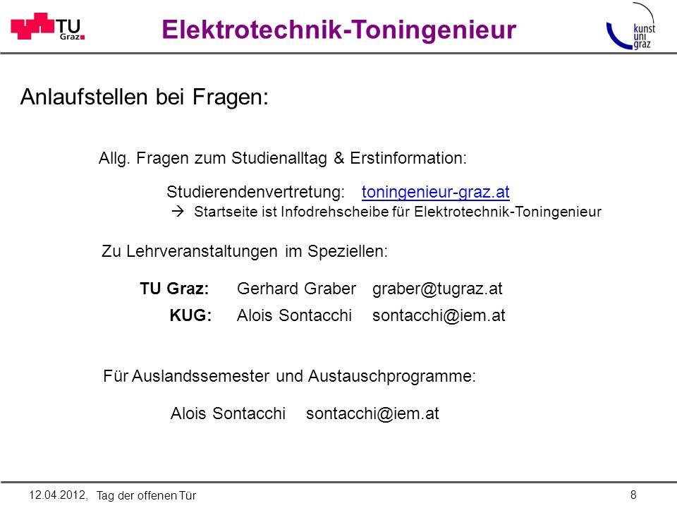Elektrotechnik-Toningenieur Lehrangebot & Infos: Austausch mit KollegInnen: Newsserver: news.tugraz.at Newsgroup: tu-graz.toningenieur Name: news.TUGraz.at Port: 119 kein SSL Überblick und persönliche Statements: iem.kug.ac.at/lehre/elektrotechnik-toningenieur/infomap.html iem.kug.ac.at/lehre/elektrotechnik-toningenieur.html tonstudio.tugraz.at toningenieur.tugraz.at/ hier gibts auch Semesterpläne Zum Studienplan: kug.ac.at/kug.ac.at/ Studieninteressierte (Quick-Links) Studienrichtungen ET-TI Lehrveranstaltungen 912.04.2012, Tag der offenen Tür