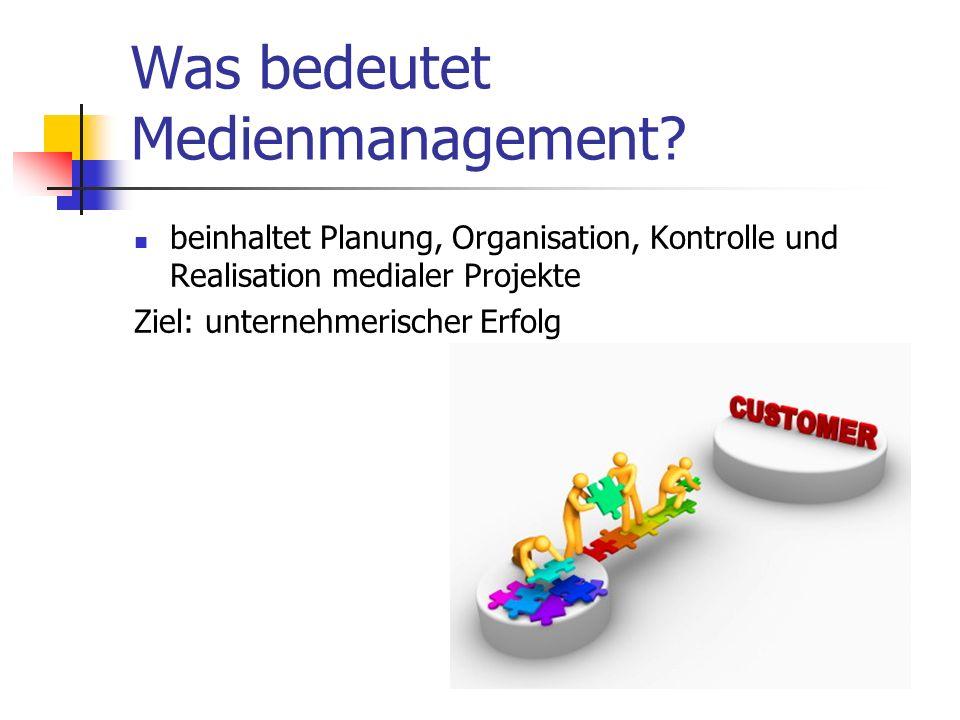 Was bedeutet Medienmanagement? beinhaltet Planung, Organisation, Kontrolle und Realisation medialer Projekte Ziel: unternehmerischer Erfolg