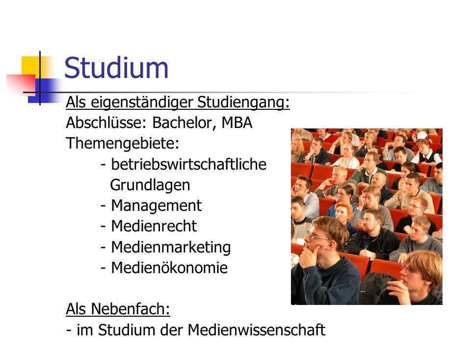 Studium Als eigenständiger Studiengang: Abschlüsse: Bachelor, MBA Themengebiete: - betriebswirtschaftliche Grundlagen - Management - Medienrecht - Med