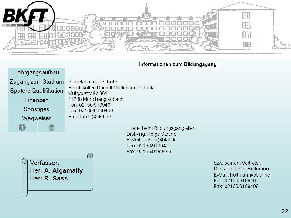 Sonstiges Zugang zum Studium Lehrgangsaufbau Spätere Qualifikation Finanzen Wegweiser Informationen zum Bildungsgang Sekretariat der Schule Berufskolleg Rheydt-Mülfort für Technik Mülgaustraße 361 41238 Mönchengladbach Fon: 02166/919940 Fax: 02166/9199499 Email: info@bkft.de …oder beim Bildungsgangleiter: Dipl.-Ing.