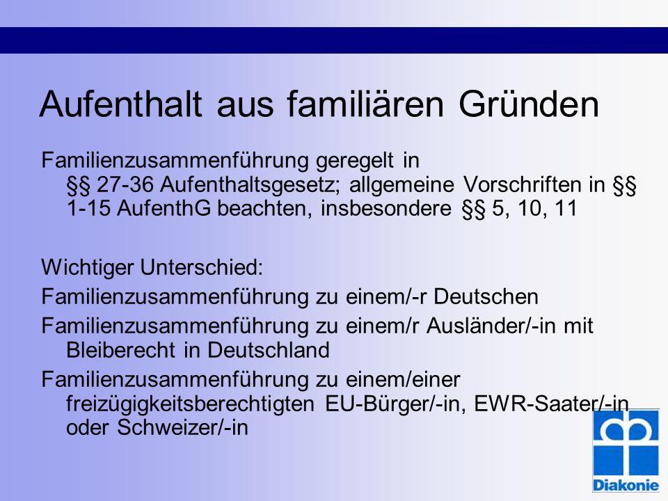 Aufenthalt aus familiären Gründen Familienzusammenführung geregelt in §§ 27-36 Aufenthaltsgesetz; allgemeine Vorschriften in §§ 1-15 AufenthG beachten